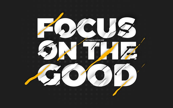 Focus on the good, black background, creative art, motivation quotes, quotes about good, inspiration, wish for the day