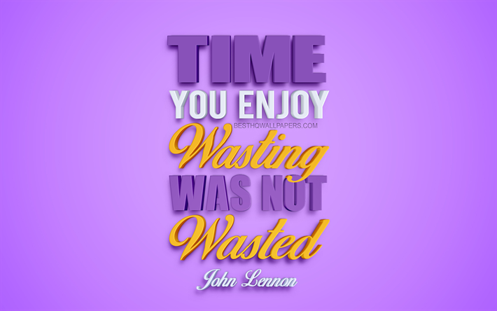 time you enjoy wasting was not wasted john