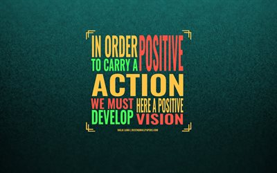 In order to carry a positive action we must develop here a positive vision, Dalai Lama, green background, art, motivation quotes, inspiration, Dalai Lama quotes