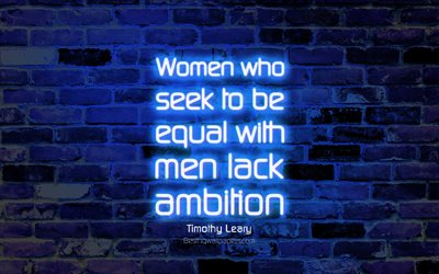 Women who seek to be equal with men lack ambition, 4k, blue brick wall, Timothy Leary Quotes, neon text, inspiration, Timothy Leary, quotes about woman
