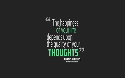 Download Wallpapers The Happiness Of Your Life Depends Upon The Quality Of Your Thoughts Marcus Aurelius Quotes 4k Quotes About Happiness Motivation Gray Background Popular Quotes For Desktop Free Pictures For Desktop