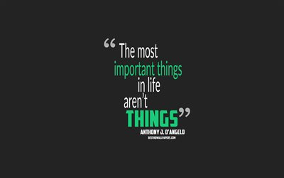 The most important things in life are not things, Anthony J DAngelo Quotes, quotes about things, quotes about life
