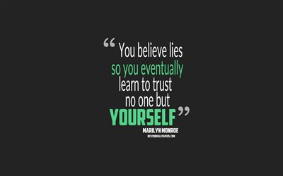 You believe lies so you eventually learn to trust no one but yourself, Marilyn Monroe quotes, 4k, quotes about people, motivation, gray background, popular quotes