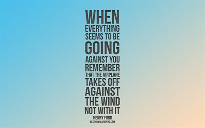 When everything seems to be going against you remember that the airplane takes off against the wind not with it, Henry Ford quotes, quotes about airplanes, motivation, inspiration