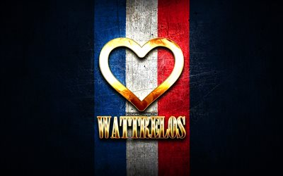 I Love Wattrelos, french cities, golden inscription, France, golden heart, Wattrelos with flag, Wattrelos, favorite cities, Love Wattrelos