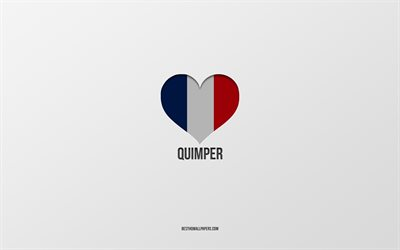 I Love Quimper, French cities, gray background, France flag heart, Quimper, France, favorite cities, Love Quimper