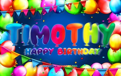 Happy Birthday Timothy, 4k, colorful balloon frame, Timothy name, blue background, Timothy Happy Birthday, Timothy Birthday, popular american male names, Birthday concept, Timothy