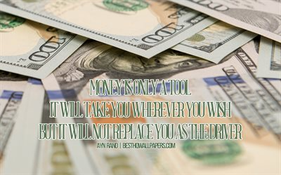 Money is only a tool It will take you wherever you wish but it will not replace you as the driver, Ayn Rand Quotes, money background, background with dollars, quotes about money