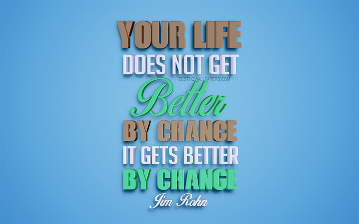 Your life does not get better by chance it gets better by change, Jim Rohn quotes, 4k, creative 3d art, life quotes, popular quotes, motivation quotes, inspiration, blue background