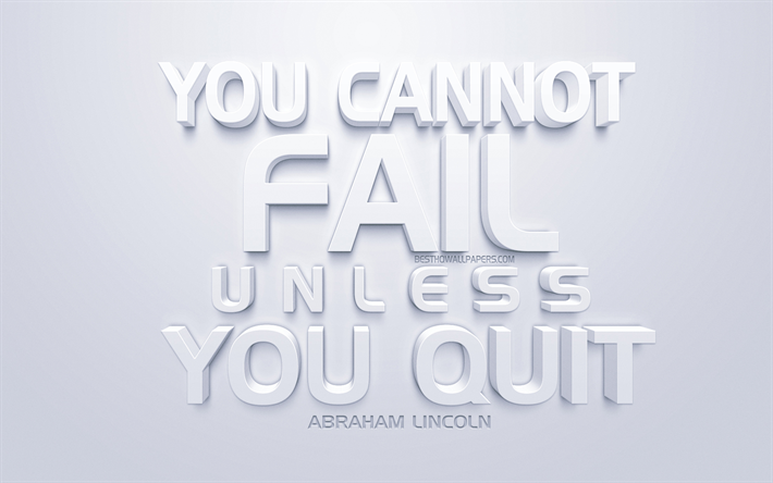 You cannot fail unless you quit, Abraham Lincoln quotes, white 3d art, quotes about fail, popular quotes, inspiration, white background, motivation
