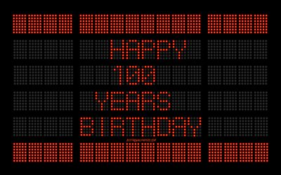 100th Happy Birthday, 4k, digital scoreboard, Happy 100 Years Birthday, digital art, 100 Years Birthday, red scoreboard light bulbs, Happy 100th Birthday, Birthday scoreboard background