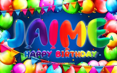 Happy Birthday Jaime, 4k, colorful balloon frame, Jaime name, blue background, Jaime Happy Birthday, Jaime Birthday, popular spanish male names, Birthday concept, Jaime