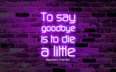 To say goodbye is to die a little, 4k, violet brick wall, Raymond Chandler Quotes, neon text, inspiration, Raymond Chandler, quotes about life