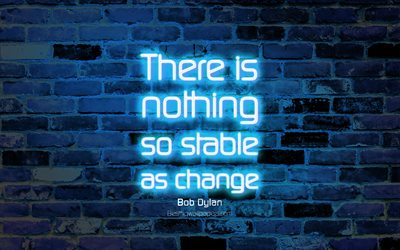 There is nothing so stable as change, 4k, blue brick wall, Bob Dylan Quotes, neon text, inspiration, Bob Dylan, quotes about change