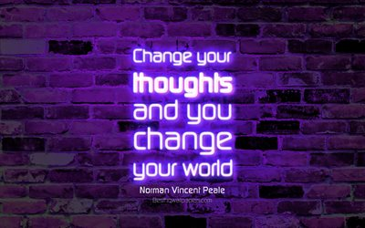 Change your thoughts and you change your world, 4k, violet brick wall, Norman Vincent Peale Quotes, neon text, inspiration, Norman Vincent Peale, quotes about change