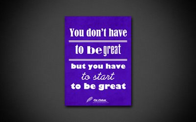 You dont have to be great to start but you have to start to be great, 4k, quotes, Zig Ziglar, motivation, inspiration