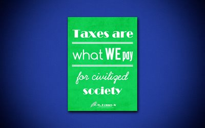 Taxes are what we pay for civilized society, 4k, business quotes, Oliver Wendell Holmes Jr, motivation, inspiration