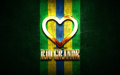 I Love Rio Grande, brazilian cities, golden inscription, Brazil, golden heart, Rio Grande, favorite cities, Love Rio Grande