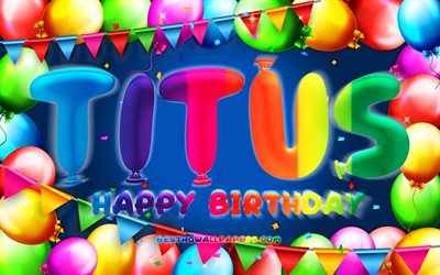 Happy Birthday Titus, 4k, colorful balloon frame, Titus name, blue background, Titus Happy Birthday, Titus Birthday, popular american male names, Birthday concept, Titus
