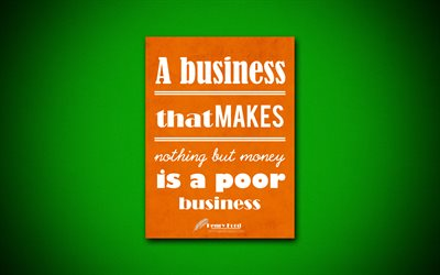 A business that makes nothing but money is a poor business, 4k, quotes, Henry Ford, motivation, inspiration