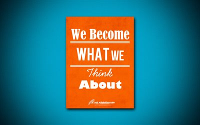 We Become What We Think About, 4k, quotes, Earl Nightingale, motivation, inspiration