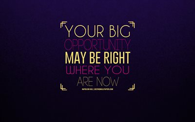 Your big opportunity may be right where you are now, Napoleon Hill quotes, quotes about opportunities, purple background, creative art, motivation, inspiration