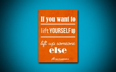 If you want to lift yourself up lift up someone else, 4k, business quotes, Booker Taliaferro Washington, motivation, inspiration