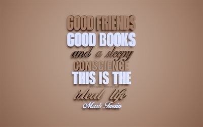 Good friends good books and a sleepy conscience this is the ideal life, Mark Twain quotes, popular quotes, creative 3d art, brown background, quotes about life, quotes motivation, inspiration, quotes about friends