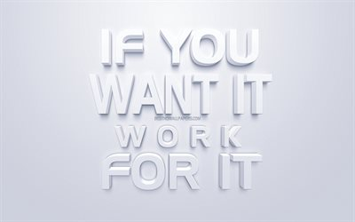 If you want it work for it, motivation, popular quotes, creative 3d art, quotes about work