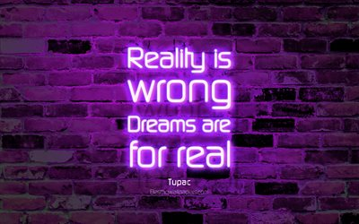 Reality is wrong Dreams are for real, 4k, violet brick wall, Tupac Quotes, neon text, inspiration, Tupac, quotes about dreams