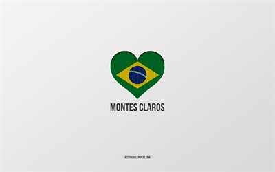 I Love Montes Claros, Brazilian cities, gray background, Montes Claros, Brazil, Brazilian flag heart, favorite cities, Love Montes Claros