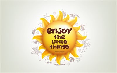 Enjoy the little things, 3D sun, positive quotes, 3D art, Enjoy the little things concepts, creative art, wish for a day, quotes about little things