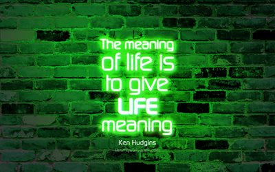 The meaning of life is to give life meaning, 4k, green brick wall, Ken Hudgins Quotes, popular quotes, neon text, inspiration, Ken Hudgins, quotes about life
