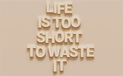 Life is too short to waste it, motivation quotes, beige wall texture, 3d letters, life quotes, inspiration, 3d art
