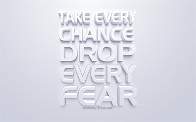 Take every chance Drop every fear, quotes about chances, popular short quotes, white 3d art, popular quotes, white background, inspiration quotes