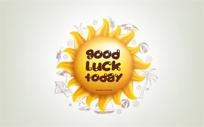 Good luck today, 3D sun, positive quotes, 3D art, Good luck today concepts, creative art, wish for a day, quotes about luck, motivation quotes, wish a luck day