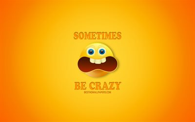 Sometimes Be Crazy, yellow background, funny concepts, short funny quotes