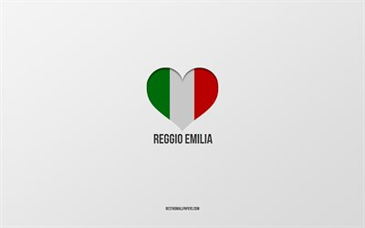 I Love Reggio Emilia, Italian cities, gray background, Reggio Emilia, Italy, Italian flag heart, favorite cities, Love Reggio Emilia