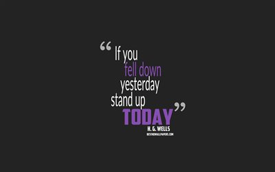 If you fell down yesterday stand up today, Herbert George Wells quotes, minimalism, motivation quotes, gray background, popular quotes