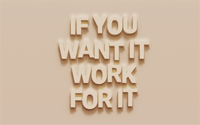 If you want it work for it, motivation quotes, creative 3d art, letters on the wall, inspiration
