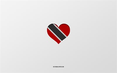 I Love Trinidad and Tobago, North America countries, Trinidad and Tobago, gray background, Trinidad and Tobago flag heart, favorite country, Love Trinidad and Tobago