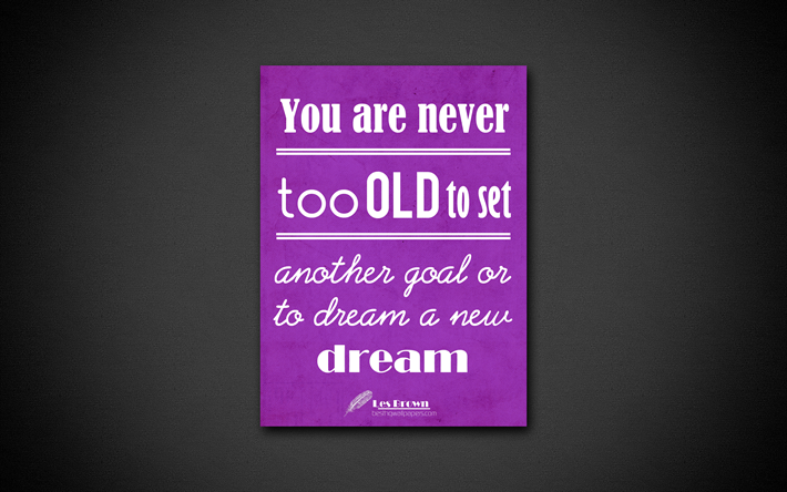 You Are Never Too Old To Set Another Goal Or To Dream A New Dream,