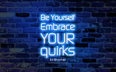 Be Yourself Embrace your quirks, 4k, blue brick wall, Ed Sheerhan Quotes, neon text, inspiration, Ed Sheerhan, quotes about life