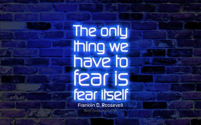 The only thing we have to fear is fear itself, 4k, blue brick wall, Franklin Delano Roosevelt Quotes, neon text, inspiration, Franklin Delano Roosevelt, quotes about life