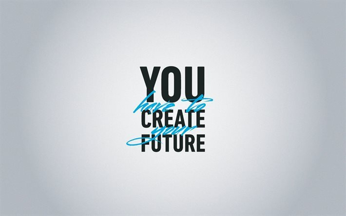 Quotes, You Have To Create Your Future, Inspiration, Minimal