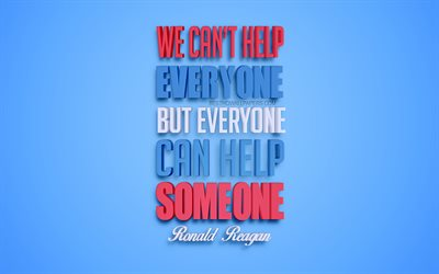 We can not help everyone but everyone can help someone, 4k, Ronald Reagan quotes, popular quotes, creative 3d art, quotes about help, blue background, inspiration