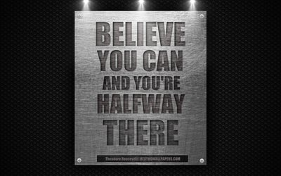 Believe you can and youre halfway there, Theodore Roosevelt quotes, 4k, motivation, inspiration, quotes of great people, metal texture