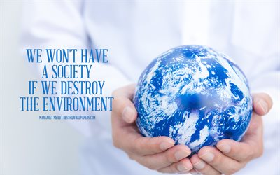 We wont have a society if we destroy the environment, Margaret Mead quotes, quotes about ecology, environment, save Earth