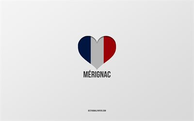 I Love Merignac, French cities, gray background, France flag heart, Merignac, France, favorite cities, Love Merignac