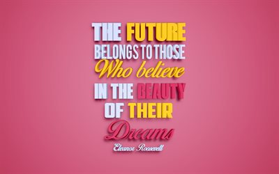 The future belongs to those who believe in the beauty of their dreams, Eleanor Roosevelt quotes, creative 3d art, quotes about the future, quotes about dreams, popular quotes, motivation, inspiration, pink background